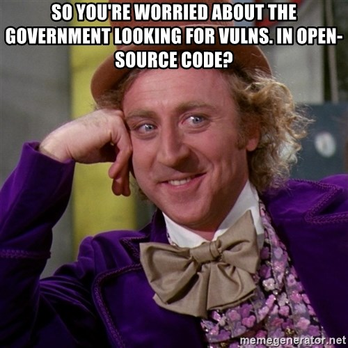 Willy Wonka - So you're worried about the government looking for vulns. in open-source code?