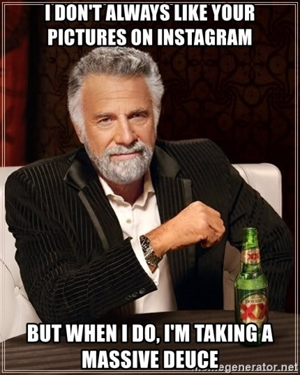 The Most Interesting Man In The World - I DON'T ALWAYS LIKE YOUR PICTURES ON INSTAGRAM BUT WHEN I DO, I'M TAKING A MASSIVE DEUCE