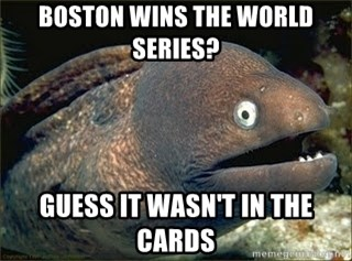 Bad Joke Eel v2.0 - Boston wins the world series? Guess it wasn't in the cards