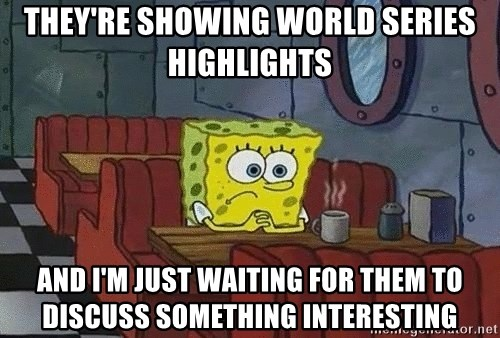 Coffee shop spongebob - They're showing World Series highlights  And I'm just waiting for them to discuss something interesting