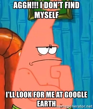 Patrick Wtf? - Aggh!!! I don't find myself I'll look for me at Google Earth