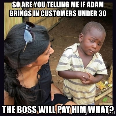 Skeptical third-world kid - So are you telling me if Adam Brings In Customers Under 30 The Boss will Pay him What?