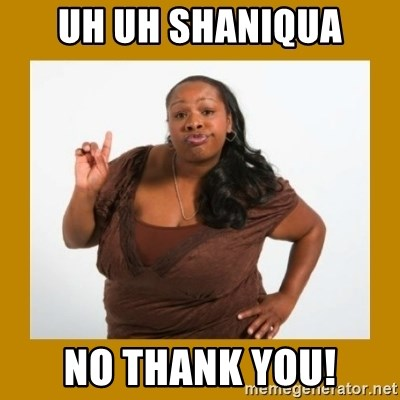Angry Black Woman - Uh uh shaniqua No thank you!