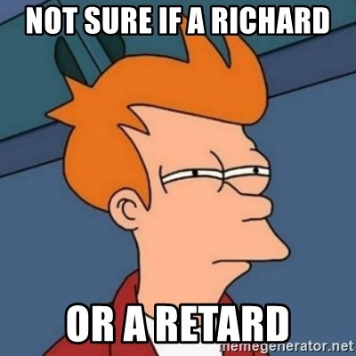 Not sure if troll - NOT SURE IF A RICHARD OR A RETARD