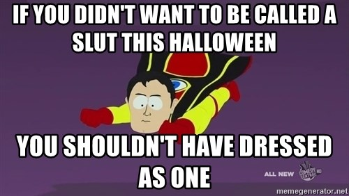 Captain Hindsight - If you didn't want to be called a slut this halloween you shouldn't have dressed as one