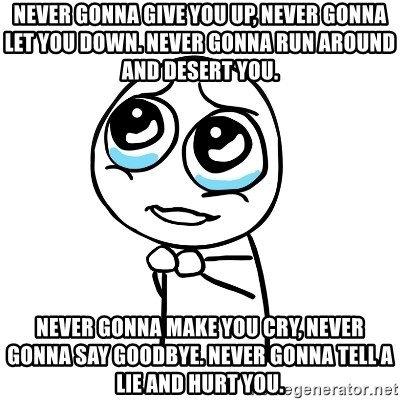 pleaseguy  - Never gonna give you up, never gonna let you down. Never gonna run around and desert you. Never gonna make you cry, never gonna say goodbye. Never gonna tell a lie and hurt you.
