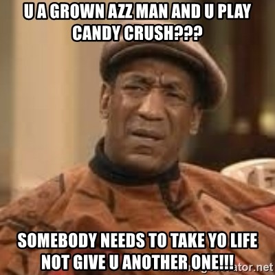 Confused Bill Cosby  - u a grown azz man and u play candy crush??? somebody needs to take yo life not give u another one!!!