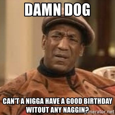 Confused Bill Cosby  - damn dog can't a nigga have a good birthday witout any naggin?