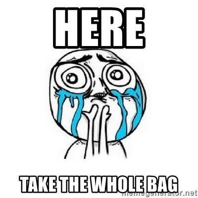 Crying face - here take the whole bag