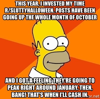 Homer Advice - This year, I invested my time r/sluttyhalloween. Posts have been going up the whole month of October and I got a feeling they're going to peak right around January. Then, bang! That's when I'll cash in.