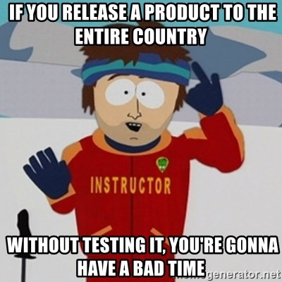 SouthPark Bad Time meme -  if you release a product to the entire country   without testing it, you're gonna have a bad time