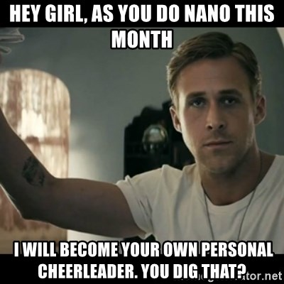 ryan gosling hey girl - Hey Girl, as you do Nano this month  I will become your own personal cheerleader. You dig that?