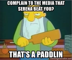 Thats a paddlin - Complain to the media that serena beat you? that's a paddlin