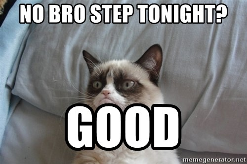 Grumpy cat good - No bro step tonight? Good