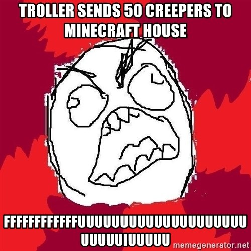 Rage FU - Troller sends 50 creepers to minecraft house Ffffffffffffuuuuuuuuuuuuuuuuuuuuuuuuuiuuuuu