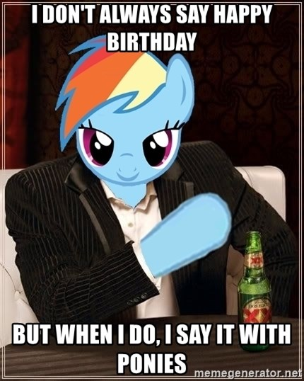 The Most Interesting Pony in the World - I don't always say happy birthday but when i do, i say it with ponies