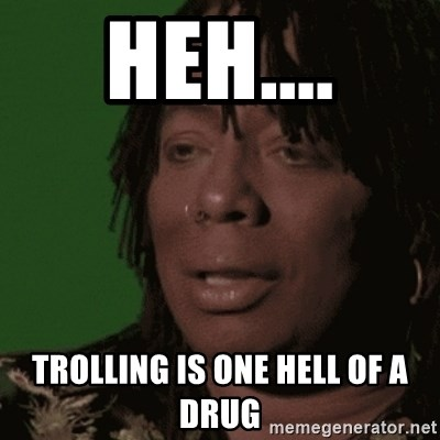 Rick James - heh.... trolling is one hell of a drug