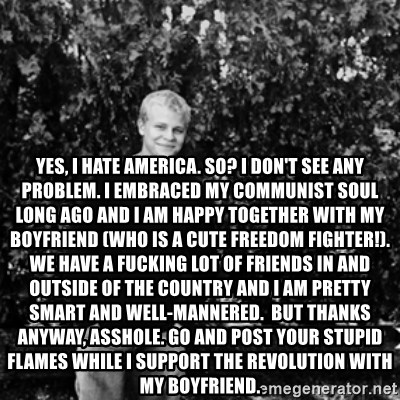 mattnisi -  Yes, I hate America. So? I don't see any problem. I embraced my communist soul long ago and I am happy together with my boyfriend (who is a cute freedom fighter!). We have a fucking lot of friends in and outside of the country and I am pretty smart and well-mannered.  But thanks anyway, asshole. Go and post your stupid flames while I support the revolution with my boyfriend.