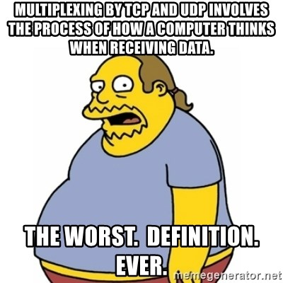Comic Book Guy Worst Ever - Multiplexing by TCP and UDP involves the process of how a computer thinks when receiving data. The worst.  Definition.  Ever.