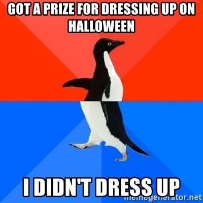 Socially Awesome Awkward Penguin - Got a prize for dressing up on halloween i didn't dress up
