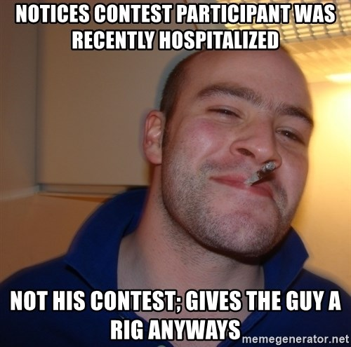Good Guy Greg - notices contest participant was recently hospitalized not his contest; gives the guy a rig anyways