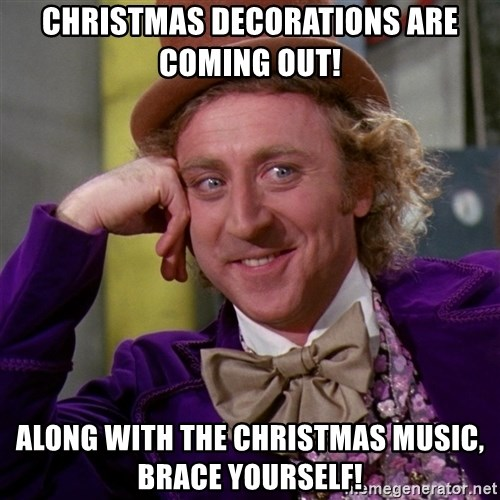 Willy Wonka - Christmas decorations are coming out! Along with the Christmas music, brace yourself!