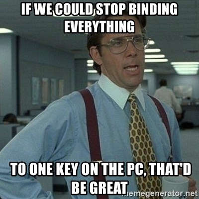 Yeah that'd be great... - If we could stop binding everything  to one key on the PC, that'd be great