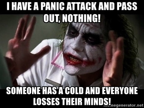 joker mind loss - I have a panic attack and pass out, nothing! someone has a cold and everyone losses their minds!