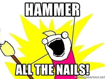 X ALL THE THINGS - hammer all the nails!