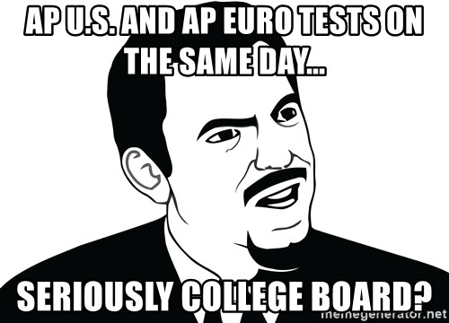 Are you serious face  - AP U.S. and AP Euro tests on the same day... Seriously College board?