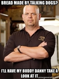 Rick Harrison - Bread made by talking dogs? I'll have my buddy Danny take a look at it