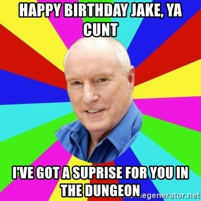 Alf Stewart - HAPPY BIRTHDAY JAKE, YA CUNT I'VE GOT A SUPRISE FOR YOU IN THE DUNGEON