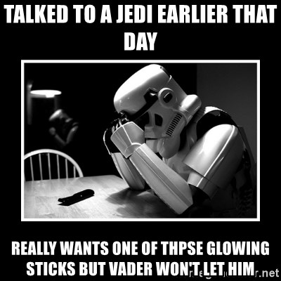 Sad Trooper - talked to a jedi earlier that day really wants one of thpse glowing sticks but Vader won't let him