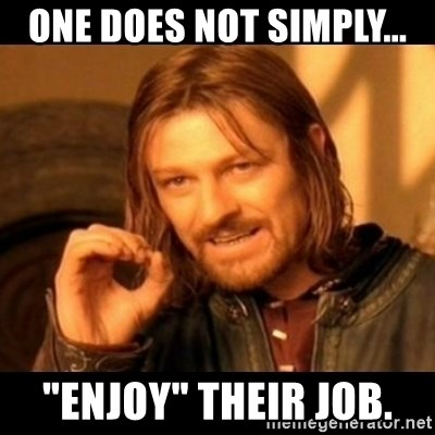 """Does not simply walk into mordor Boromir  - One does not simply... """"enjoy"""" Their job."""