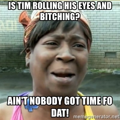 Ain't Nobody got time fo that - Is Tim rolling his eyes and bitching? Ain't nobody got time fo dat!
