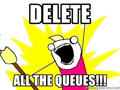 X ALL THE THINGS - Delete all the queues!!!