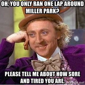 Willy Wonka - Oh, You only ran one lap around Miller Park?  Please tell me about how sore and tired you are.