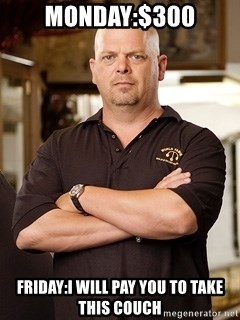 Rick Harrison - Monday:$300 Friday:I will pay you to take this couch