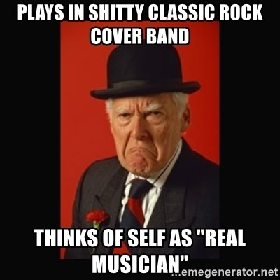 "grumpy old man - Plays in shitty classic rock cover band THinks of self as ""real musician"""