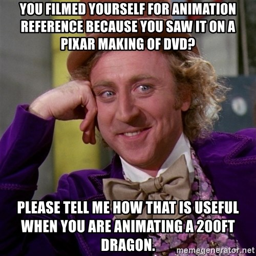 Willy Wonka - You filmed yourself for animation reference because you saw it on a pixar making of DVD? PLease tell me how that is useful when you are animating a 200ft dragon.