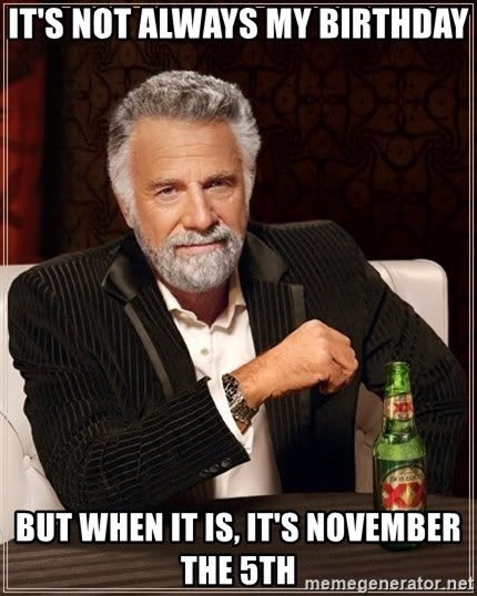 The Most Interesting Man In The World - It's not always my birthday but when it is, it's november the 5th
