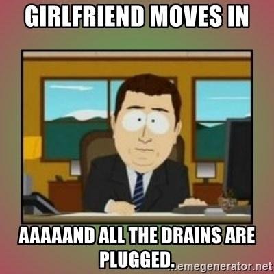aaaand its gone - Girlfriend moves in aaaaand all the drains are plugged.