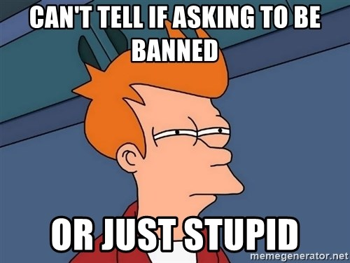 Futurama Fry - Can't TELL IF ASKING TO BE BANNED OR JUST STUPID