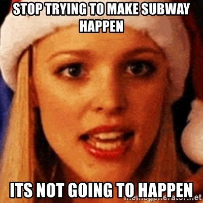 trying to make fetch happen  - Stop trying to make subway happen Its not going to happen