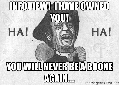 Ha Ha Guy - Infoview!  I have OWNED you! You will never be a boone again....