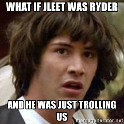 what if meme - what if jleet was ryder and he was just trolling us