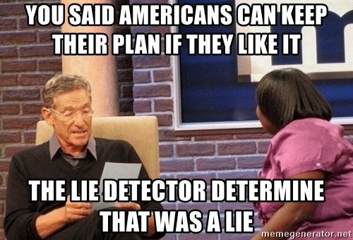 Maury Lie Detector - YOU SAID AMERICANS CAN KEEP THEIR PLAN IF THEY LIKE IT  THE LIE DETECTOR DETERMINE THAT WAS A LIE