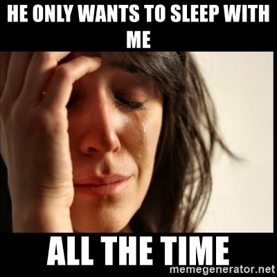 First World Problems - He only wants to sleep with me ALL THE TIME