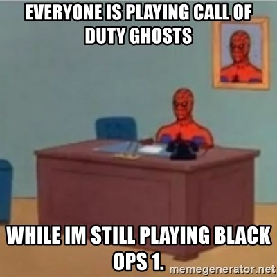 60s spiderman behind desk - Everyone is playing call of duty ghosts while im still playing black ops 1.