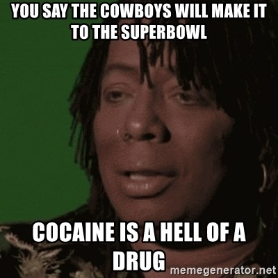Rick James - you say the cowboys will make it to the superbowl cocaine is a hell of a drug
